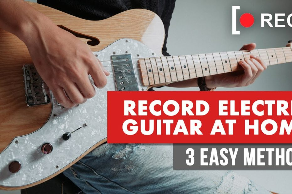 How To Record Electric Guitar At Home - 3 Easy Methods