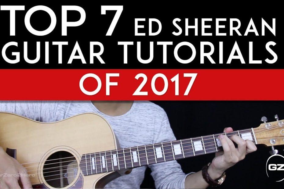 Top 7 Ed Sheeran Guitar Tutorials of 2017 - GuitarZero2Hero Countdown